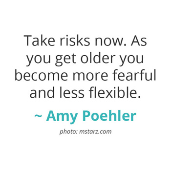 Take risks now... ~ Amy Poehler