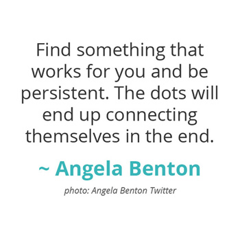 Find something that works for you and be persistent... ~ Angela Benton