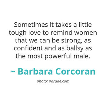 Sometimes it takes a little tough love to remind women that we can be strong... ~ Barbara Corcoran