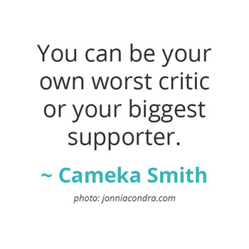 You can be your own worst critic or your biggest supporter ~ Cameka Smith, BOSS Network