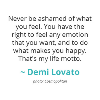 Never be ashamed of what you feel... ~ Demi Lovato