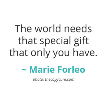 The world needs that special gift that only you have. ~ Marie Forleo