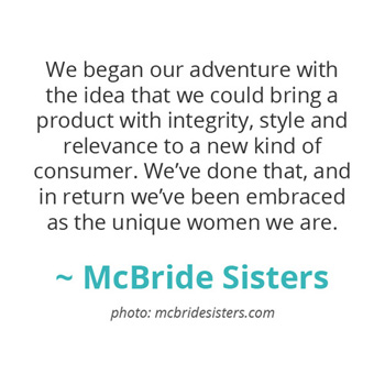 We began our adventure with the idea that we could bring a product with integrity, style and relevance... ~ The McBride Sisters
