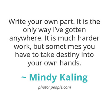 Write your own part. It is the only way I've gotten anywhere.. ~ Mindy Kaling