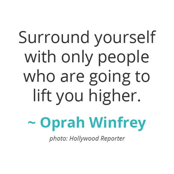 Surround yourself with only people who are going to lift you higher. ~ Oprah Winfrey