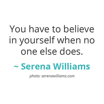 You have to believe in yourself when no one else does. ~ Serena Williams